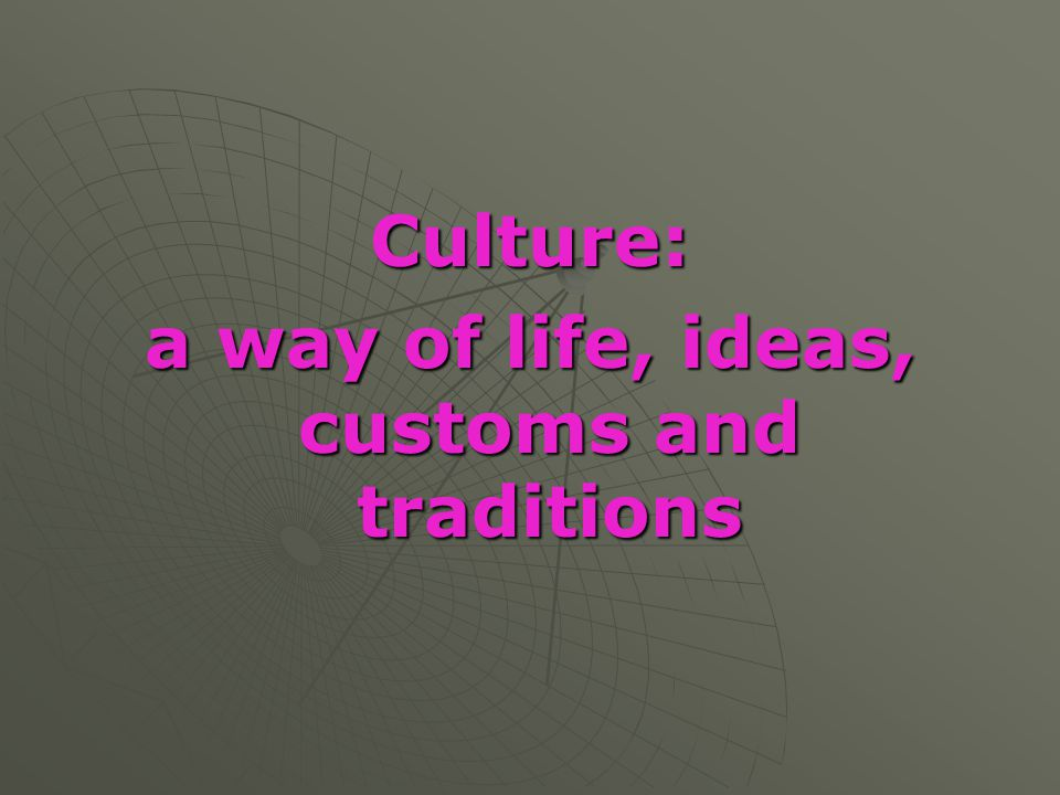 a way of life, ideas, customs and traditions
