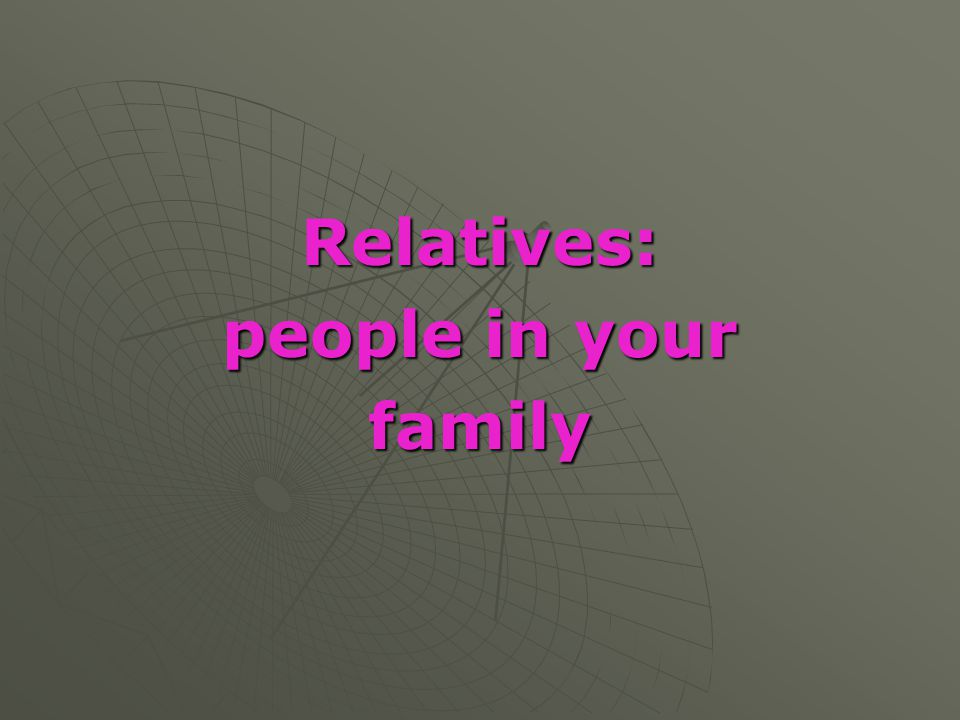 Relatives: people in your family