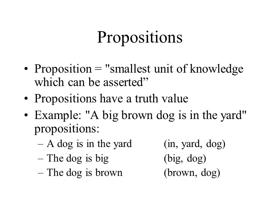 Propositions Proposition = smallest unit of knowledge which can be asserted Propositions have a truth value.