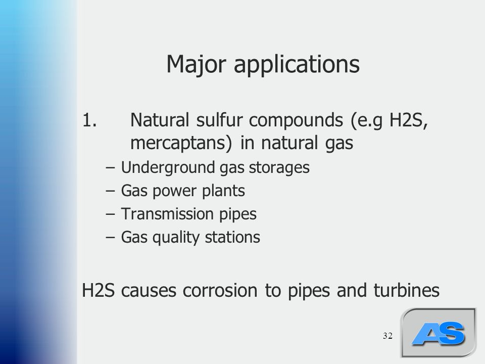 Major applications 1. Natural sulfur compounds (e.g H2S, mercaptans) in natural gas. Underground gas storages.