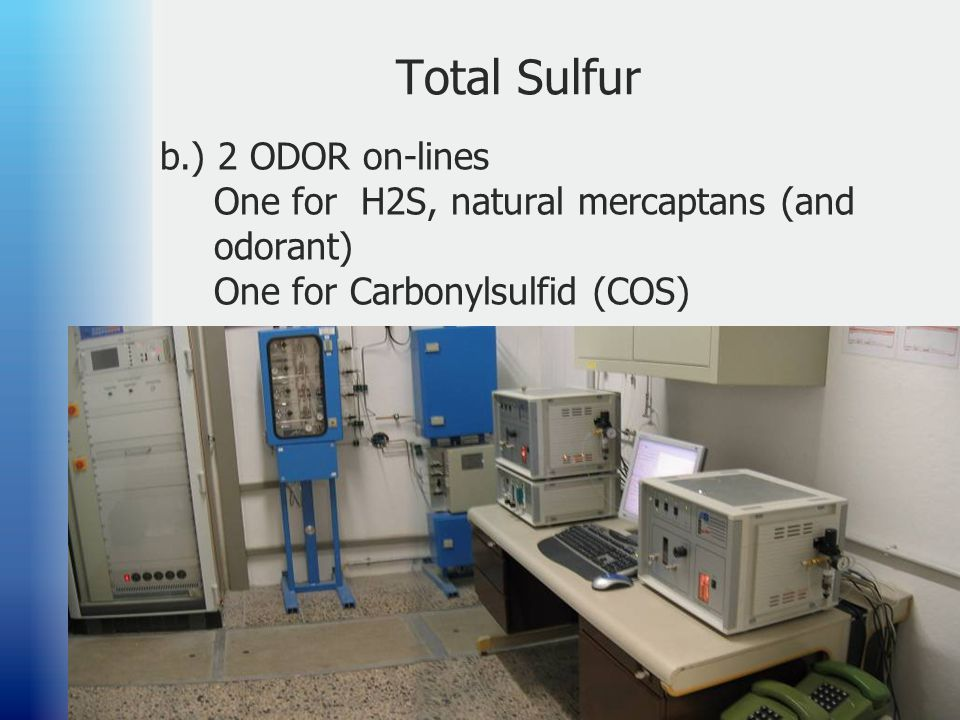 Total Sulfur b.) 2 ODOR on-lines One for H2S, natural mercaptans (and odorant) One for Carbonylsulfid (COS)