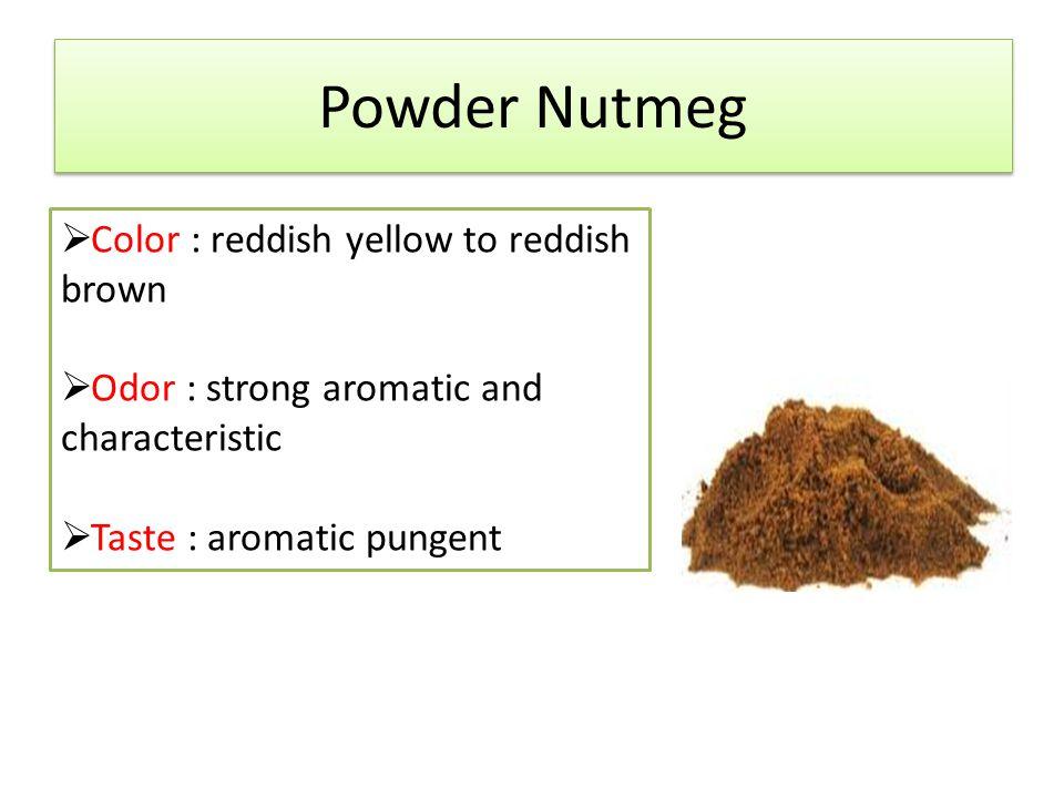 Powder Nutmeg Color : reddish yellow to reddish brown