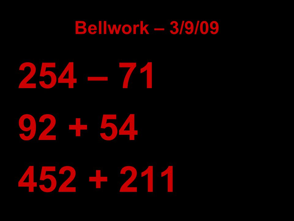 Bellwork – 3/9/09 254 – 71 92 + 54 452 + 211