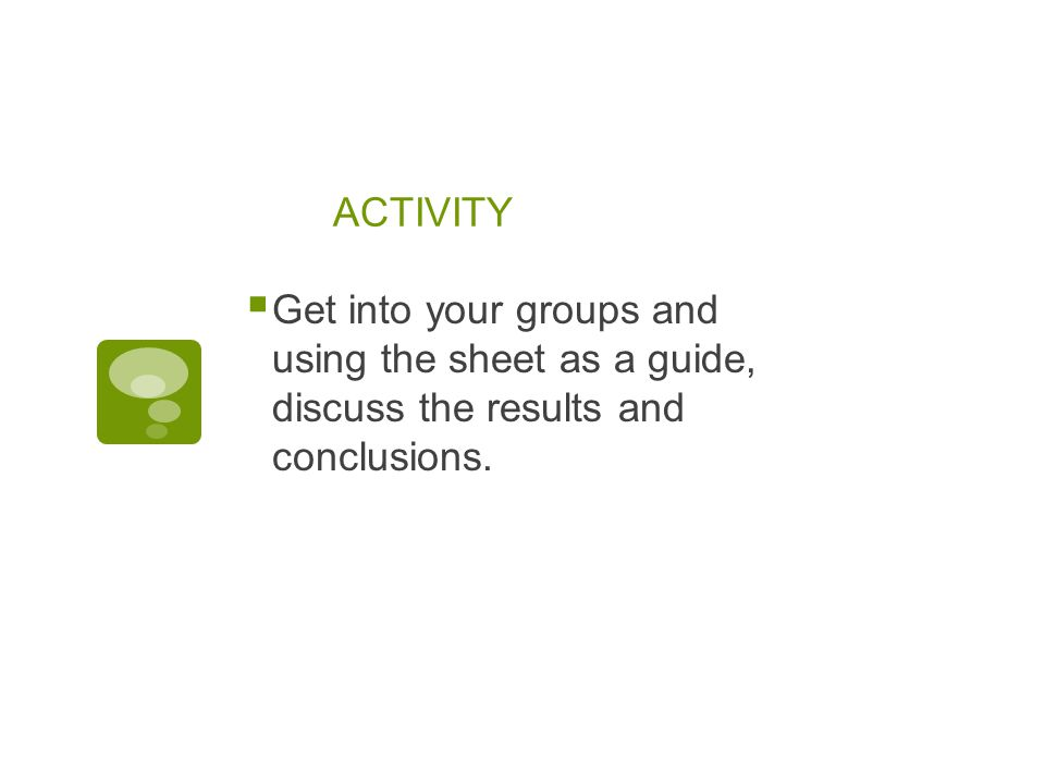 ACTIVITY Get into your groups and using the sheet as a guide, discuss the results and conclusions.