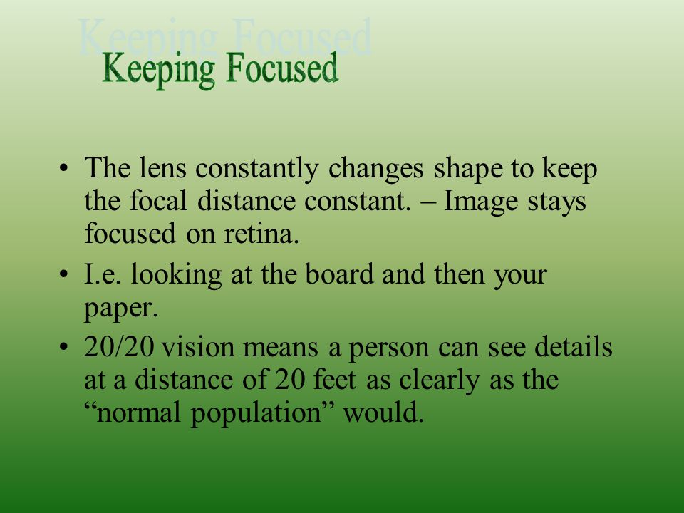 Keeping Focused The lens constantly changes shape to keep the focal distance constant. – Image stays focused on retina.