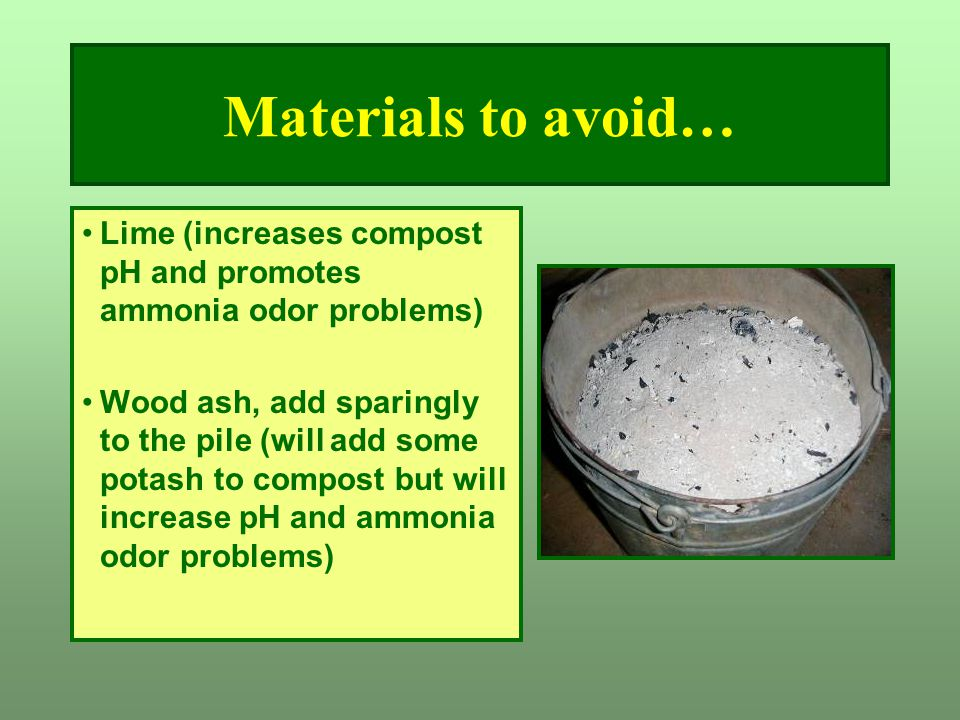 Materials to avoid… Lime (increases compost pH and promotes ammonia odor problems)