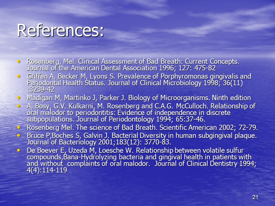 References: Rosenberg, Mel. Clinical Assessment of Bad Breath: Current Concepts. Journal of the American Dental Association 1996; 127: 475-82.