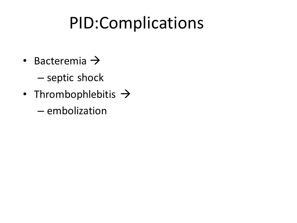 PID:Complications Bacteremia  septic shock Thrombophlebitis 
