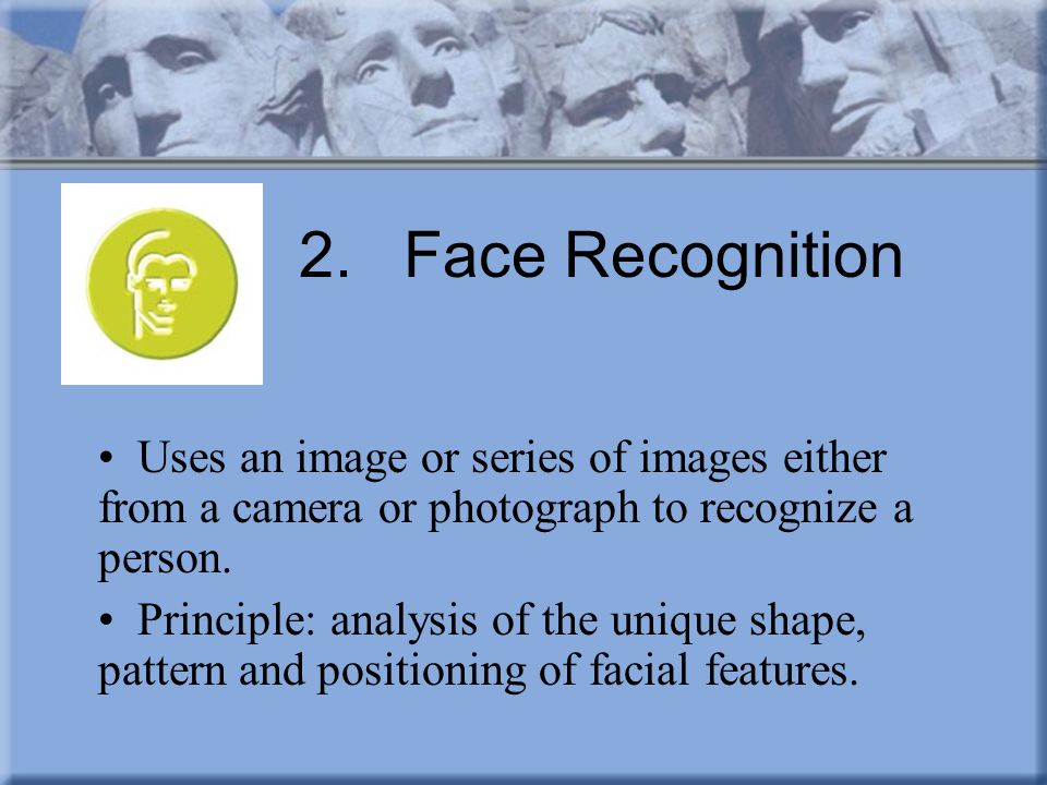 2. Face Recognition Uses an image or series of images either from a camera or photograph to recognize a person.