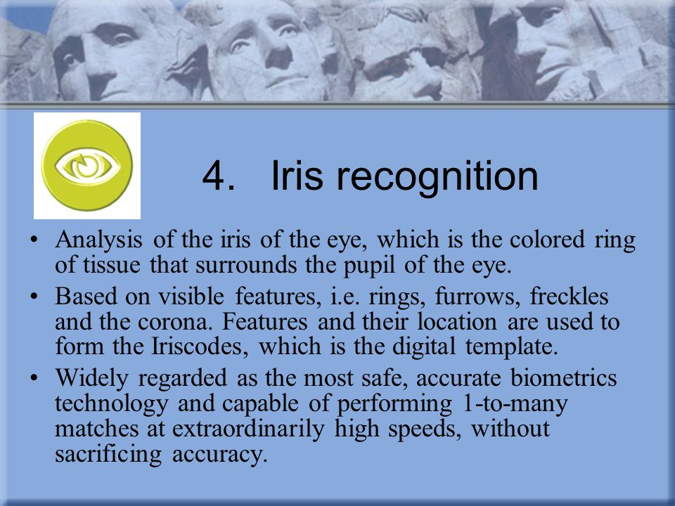 4. Iris recognition Analysis of the iris of the eye, which is the colored ring of tissue that surrounds the pupil of the eye.