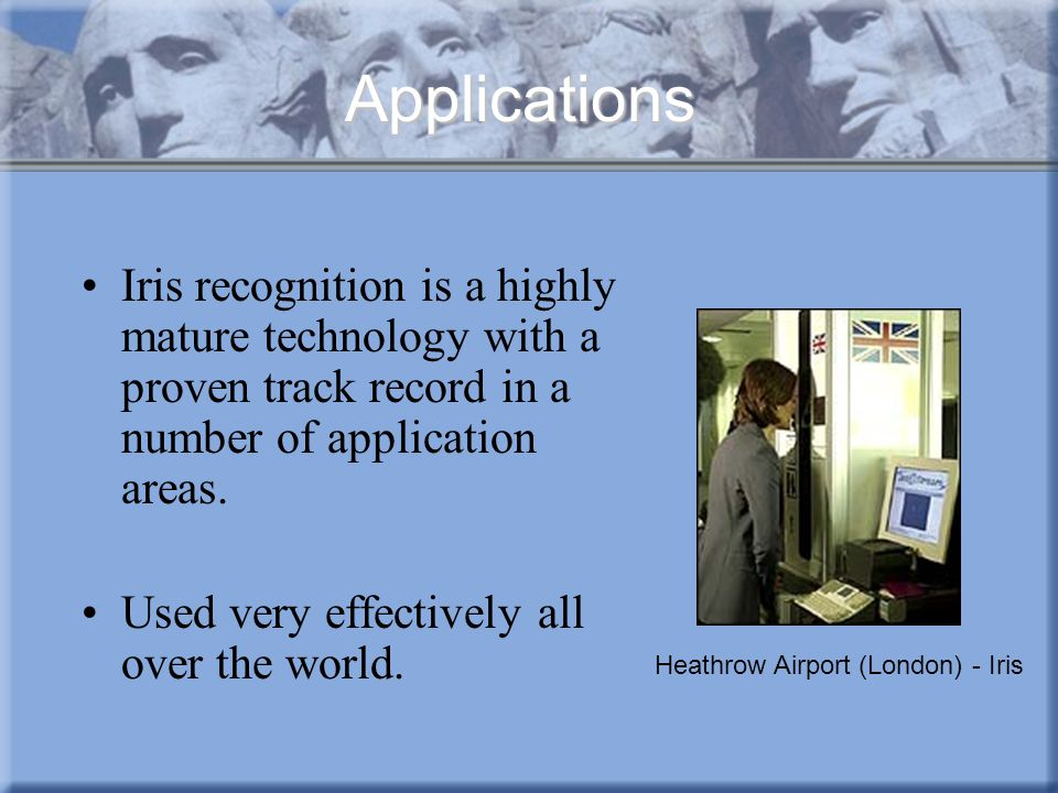 Applications Iris recognition is a highly mature technology with a proven track record in a number of application areas.
