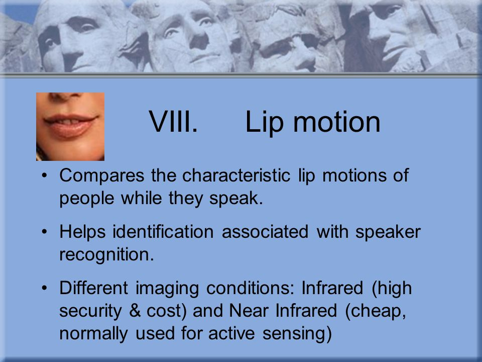 VIII. Lip motion Compares the characteristic lip motions of people while they speak. Helps identification associated with speaker recognition.