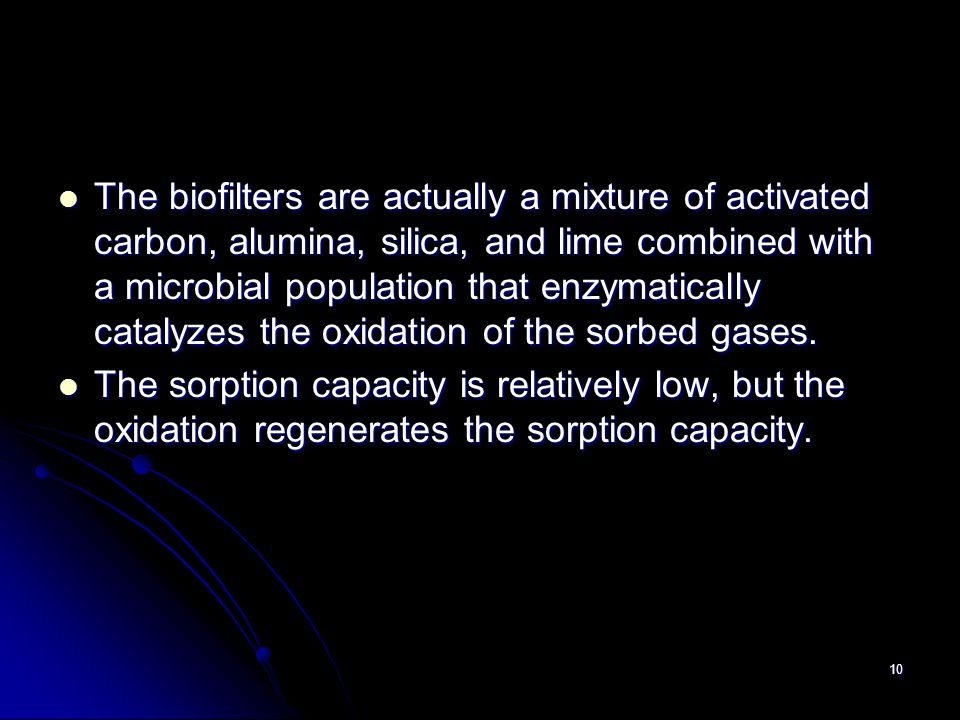 The biofilters are actually a mixture of activated carbon, alumina, silica, and lime combined with a microbial population that enzymatically catalyzes the oxidation of the sorbed gases.