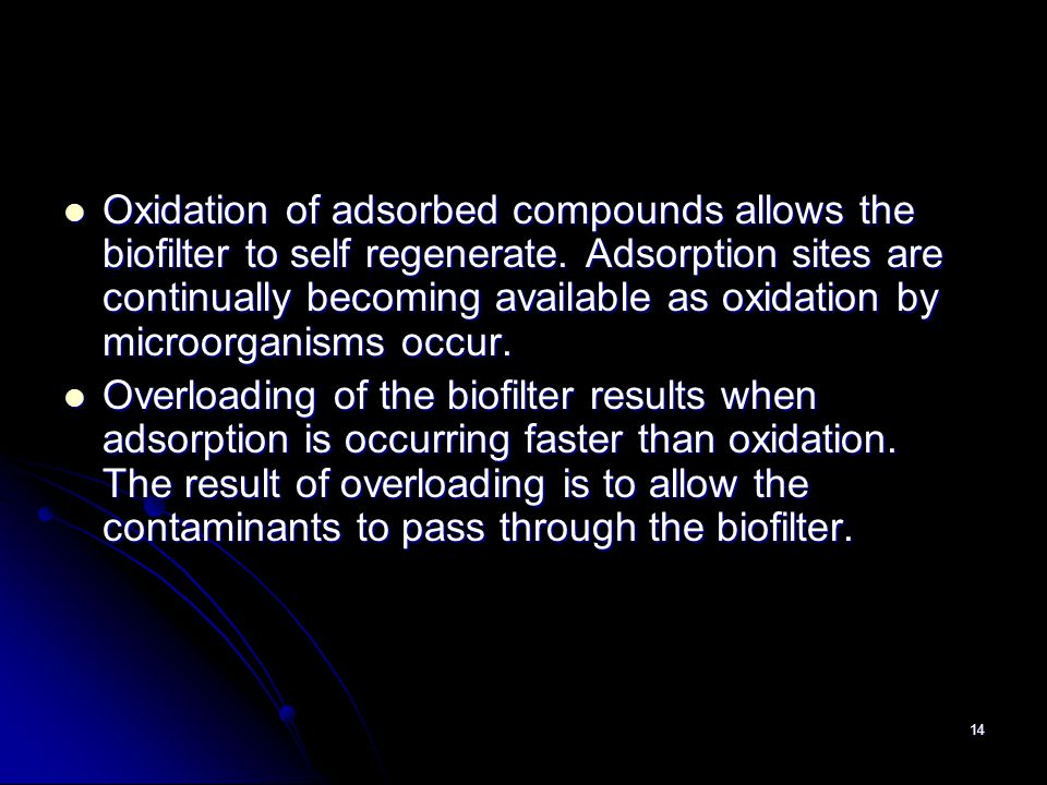Oxidation of adsorbed compounds allows the biofilter to self regenerate. Adsorption sites are continually becoming available as oxidation by microorganisms occur.