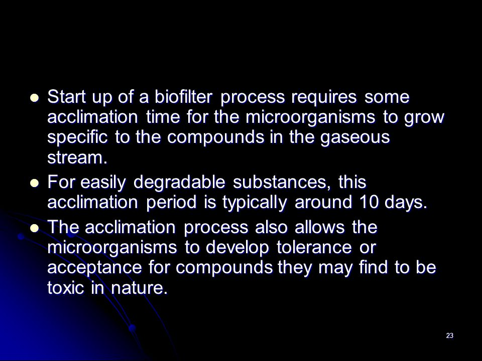 Start up of a biofilter process requires some acclimation time for the microorganisms to grow specific to the compounds in the gaseous stream.