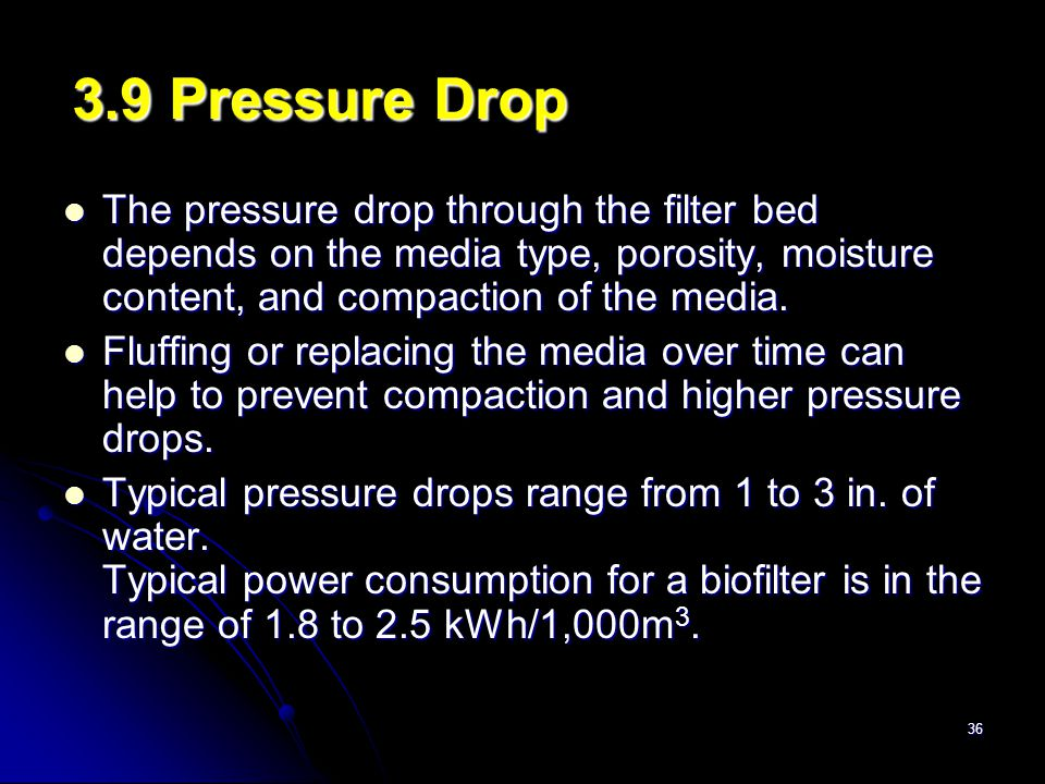 3.9 Pressure Drop The pressure drop through the filter bed depends on the media type, porosity, moisture content, and compaction of the media.