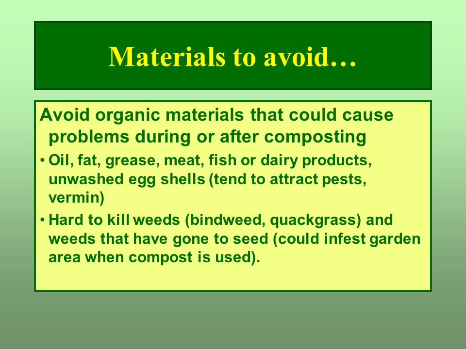 Materials to avoid… Avoid organic materials that could cause problems during or after composting.