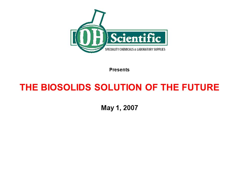 Presents THE BIOSOLIDS SOLUTION OF THE FUTURE May 1, 2007