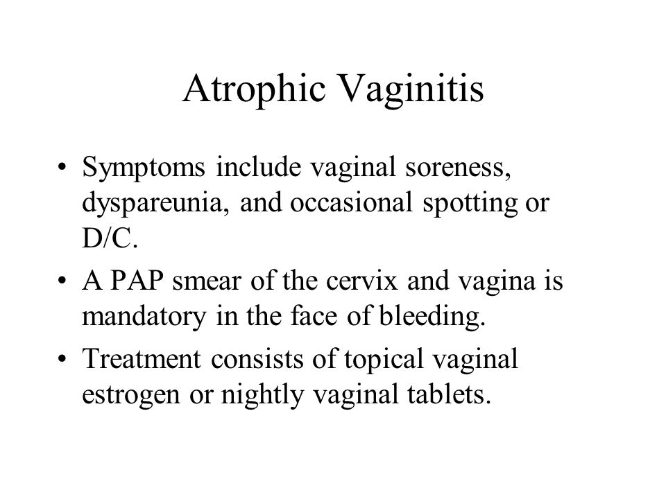 Atrophic Vaginitis Symptoms include vaginal soreness, dyspareunia, and occasional spotting or D/C.