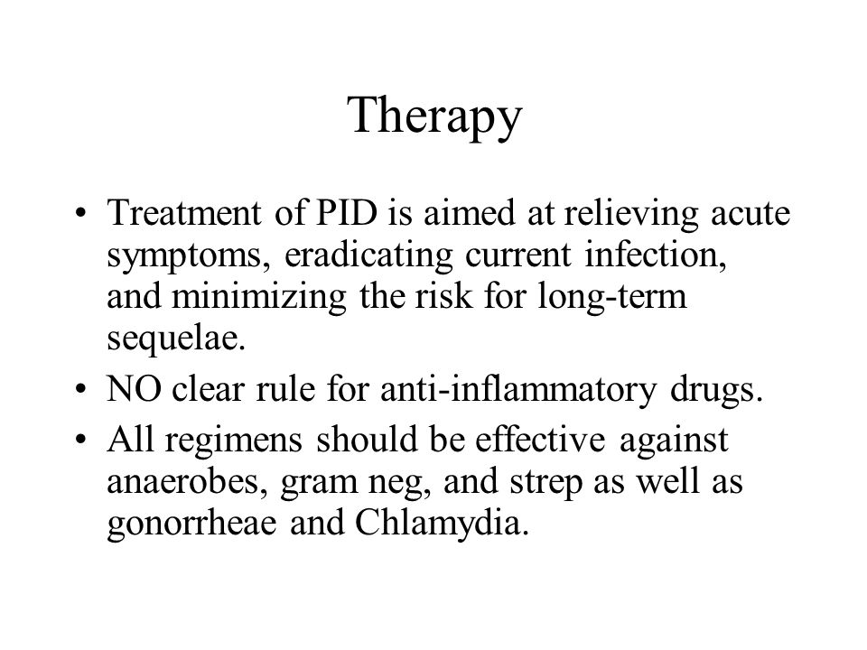 Therapy Treatment of PID is aimed at relieving acute symptoms, eradicating current infection, and minimizing the risk for long-term sequelae.