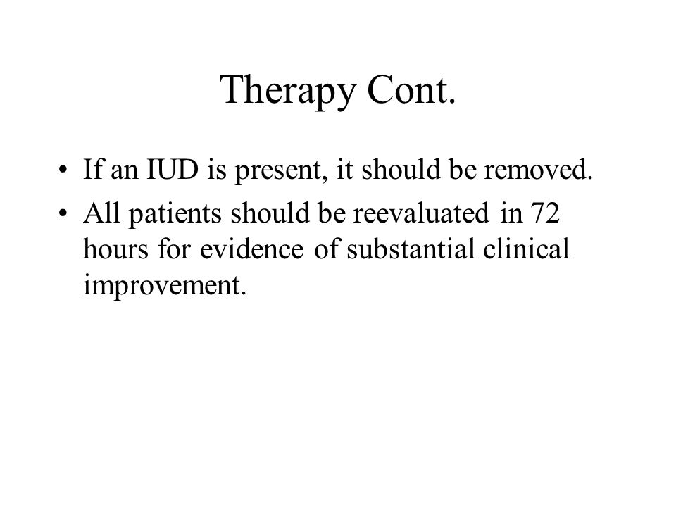 Therapy Cont. If an IUD is present, it should be removed.