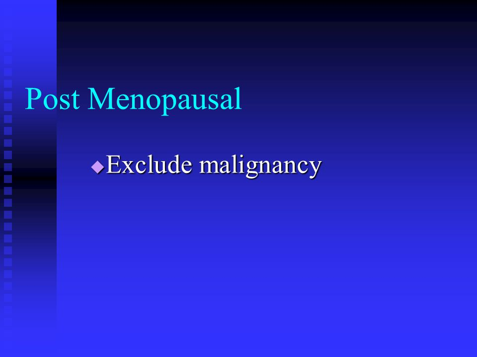 Post Menopausal Exclude malignancy