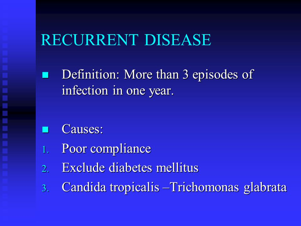RECURRENT DISEASE Definition: More than 3 episodes of infection in one year. Causes: Poor compliance.