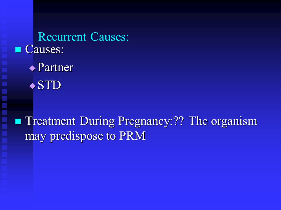 Recurrent Causes: Causes: Partner. STD. Treatment During Pregnancy: .