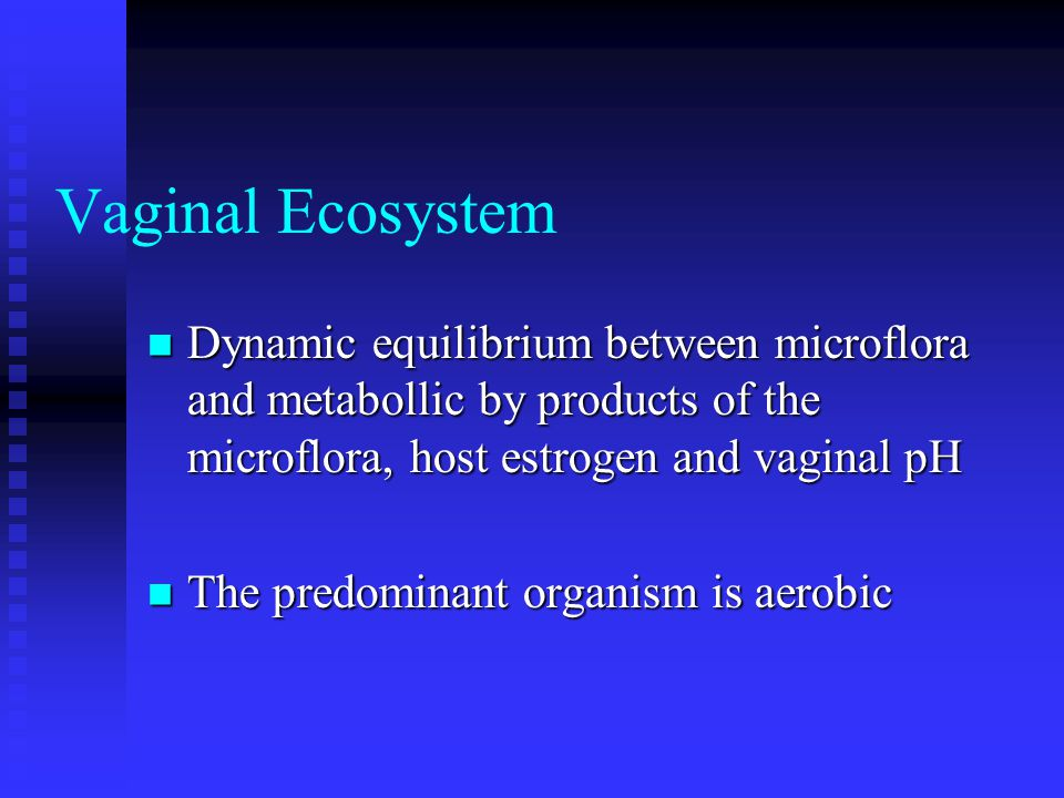 Vaginal Ecosystem Dynamic equilibrium between microflora and metabollic by products of the microflora, host estrogen and vaginal pH.