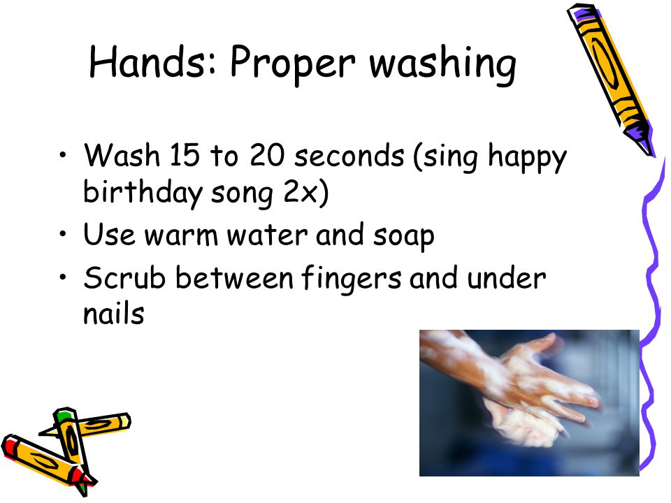 Hands: Proper washing Wash 15 to 20 seconds (sing happy birthday song 2x) Use warm water and soap.