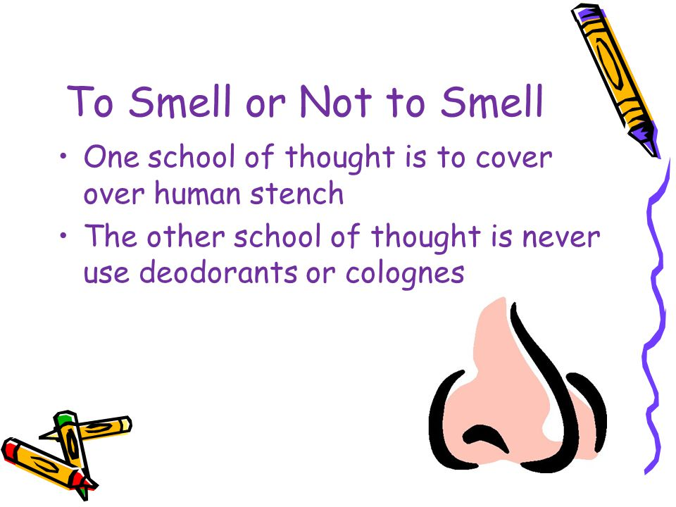 To Smell or Not to Smell One school of thought is to cover over human stench.