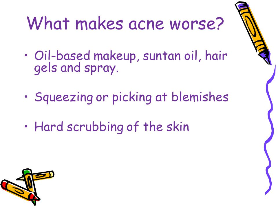 What makes acne worse Oil-based makeup, suntan oil, hair gels and spray. Squeezing or picking at blemishes.