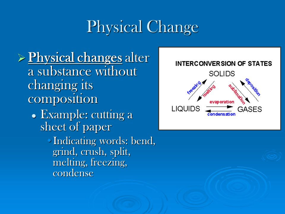 Physical Change Physical changes alter a substance without changing its composition. Example: cutting a sheet of paper.