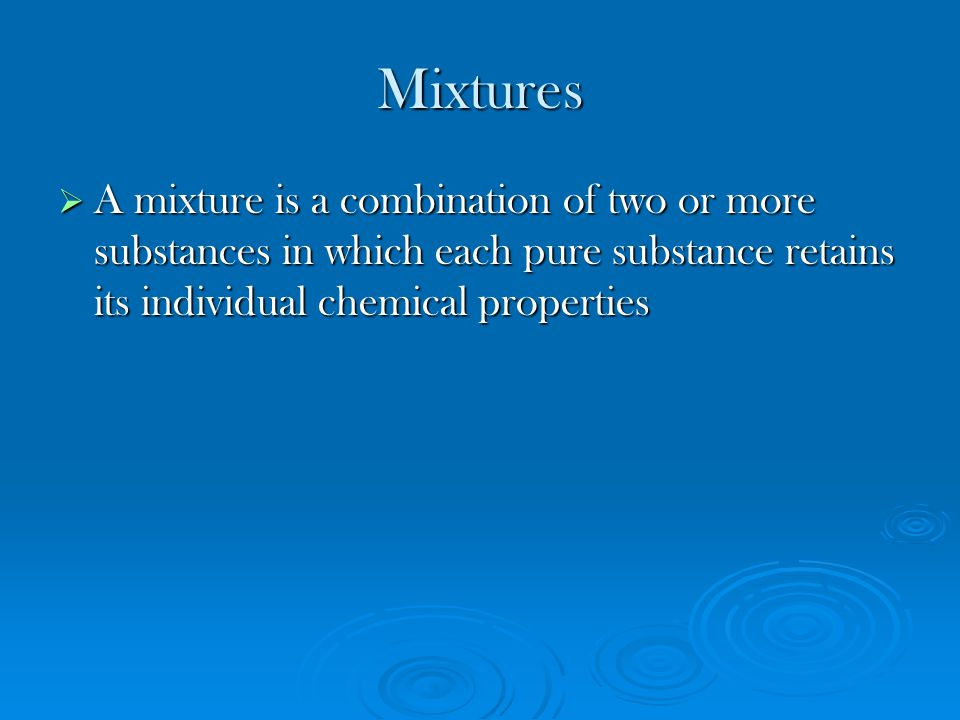Mixtures A mixture is a combination of two or more substances in which each pure substance retains its individual chemical properties.