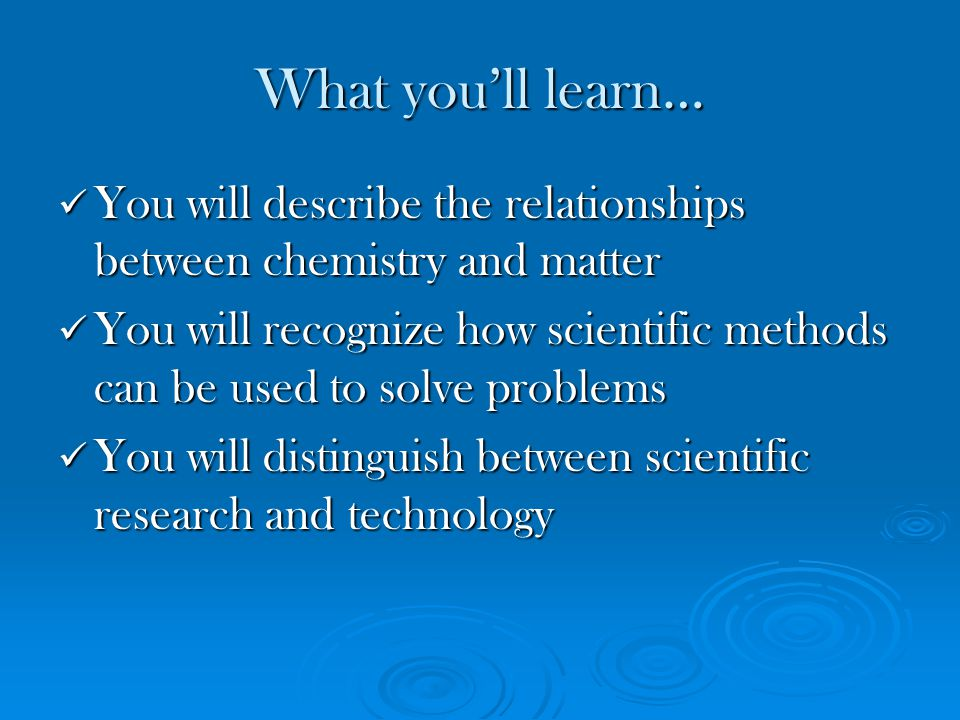 What you'll learn… You will describe the relationships between chemistry and matter.