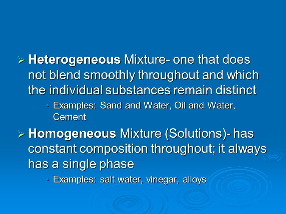 Heterogeneous Mixture- one that does not blend smoothly throughout and which the individual substances remain distinct