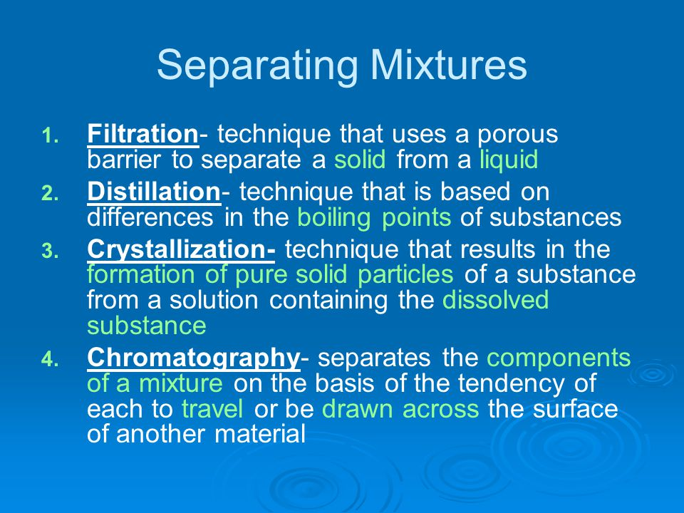 Separating Mixtures Filtration- technique that uses a porous barrier to separate a solid from a liquid.