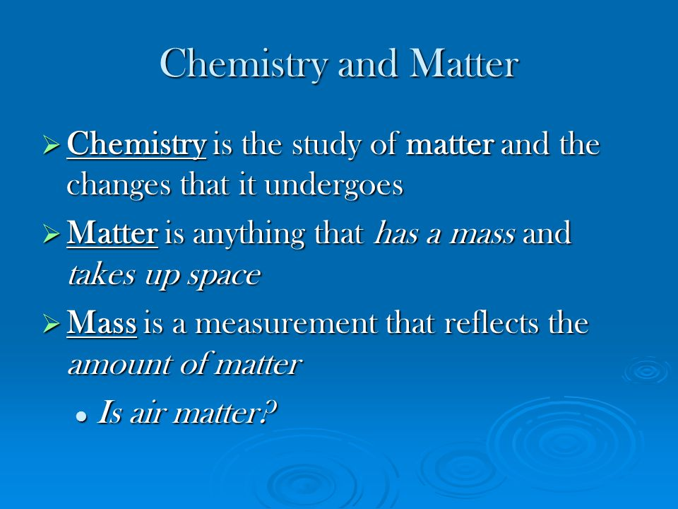 Chemistry and Matter Chemistry is the study of matter and the changes that it undergoes. Matter is anything that has a mass and takes up space.