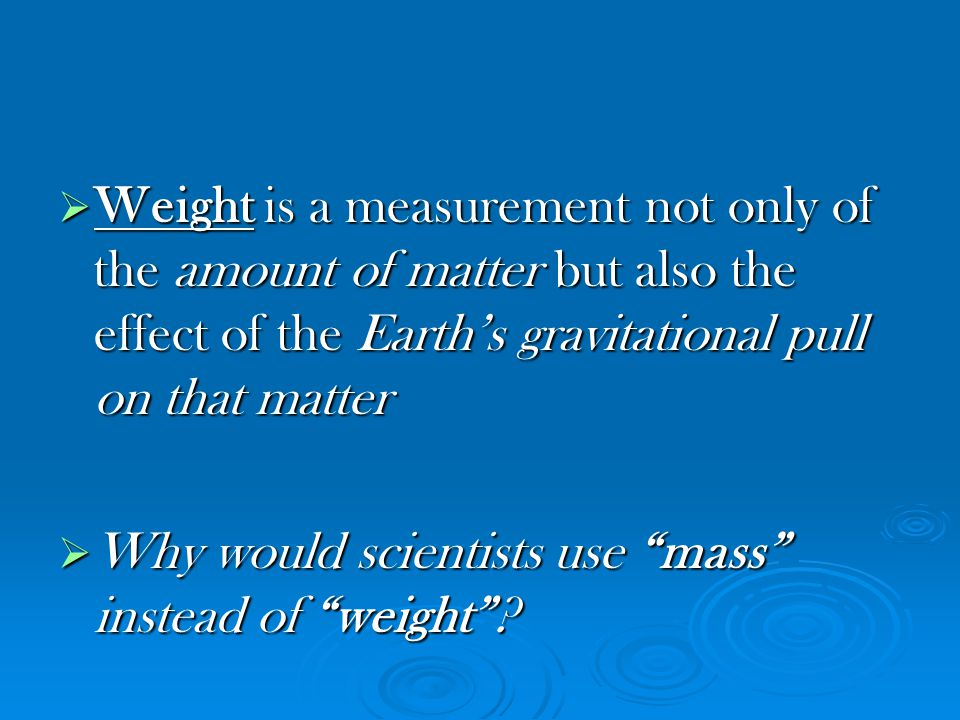 Weight is a measurement not only of the amount of matter but also the effect of the Earth's gravitational pull on that matter