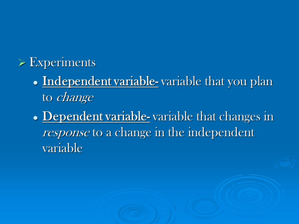 Experiments Independent variable- variable that you plan to change.