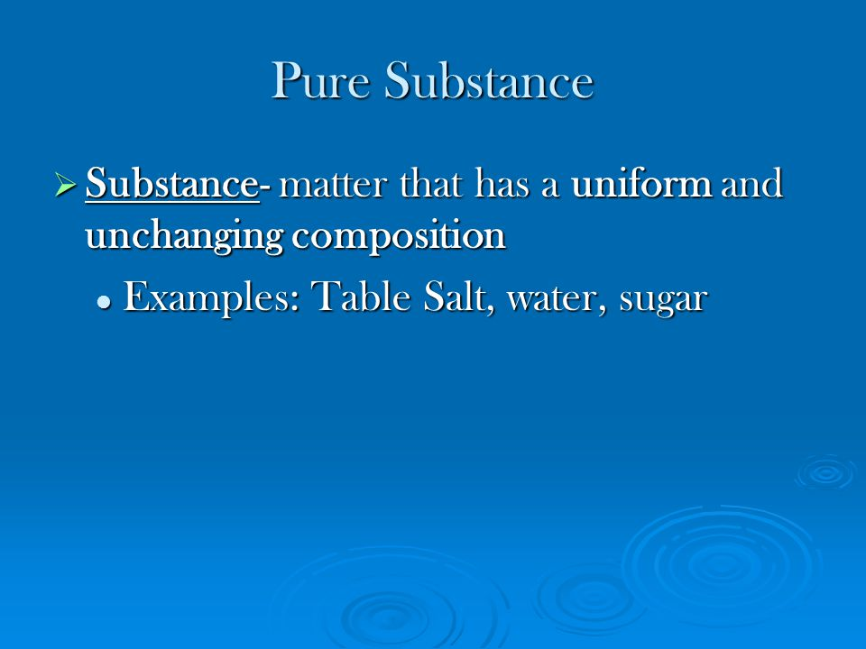 Pure Substance Substance- matter that has a uniform and unchanging composition.