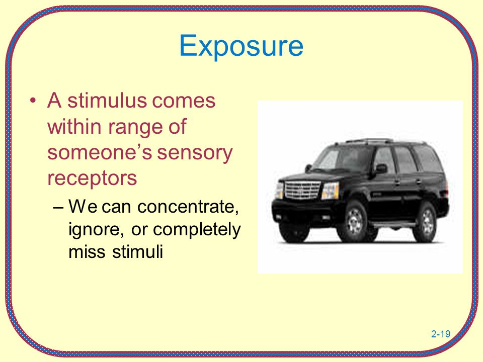 Exposure A stimulus comes within range of someone's sensory receptors