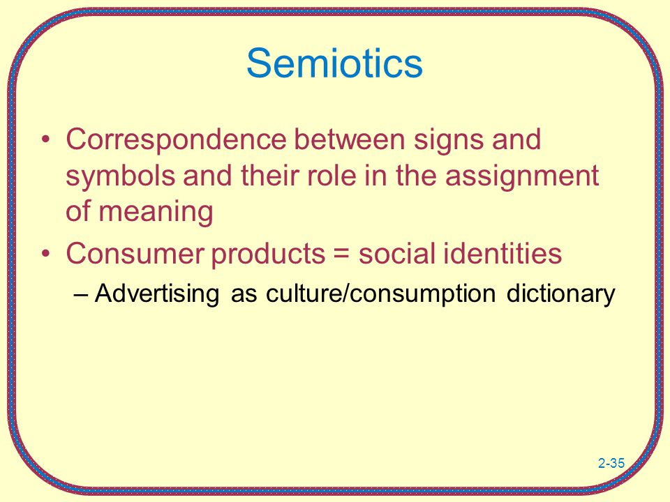 Semiotics Correspondence between signs and symbols and their role in the assignment of meaning. Consumer products = social identities.