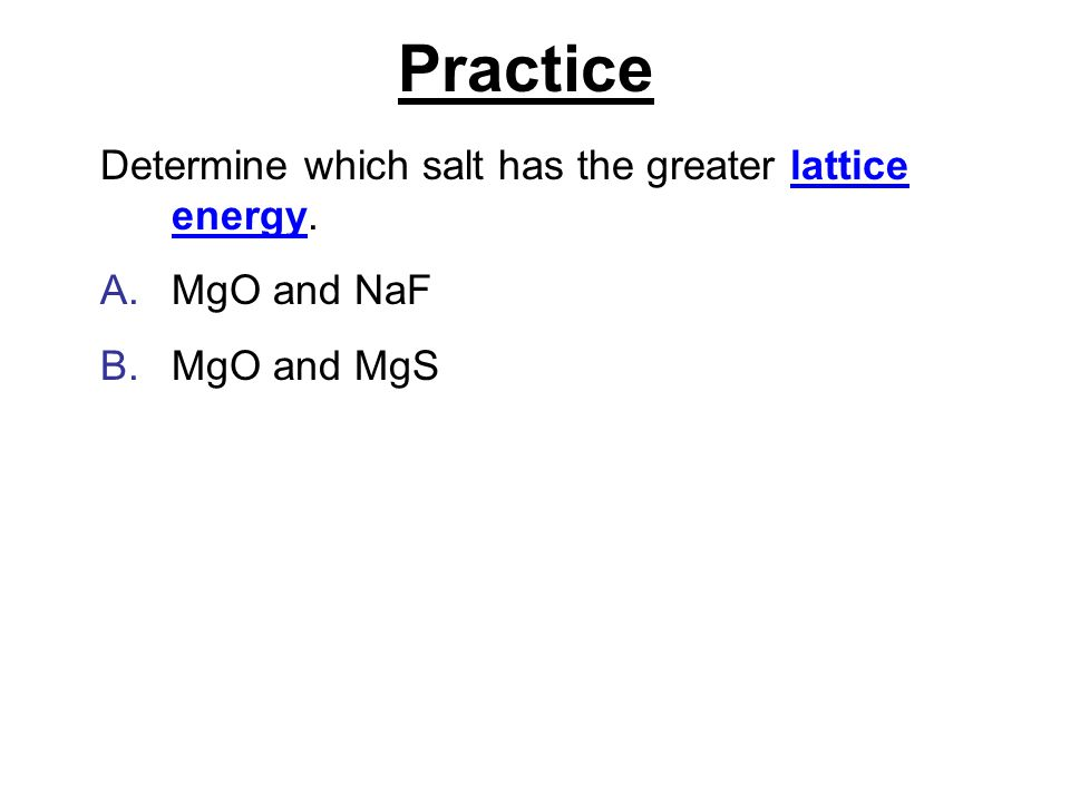 Practice Determine which salt has the greater lattice energy.