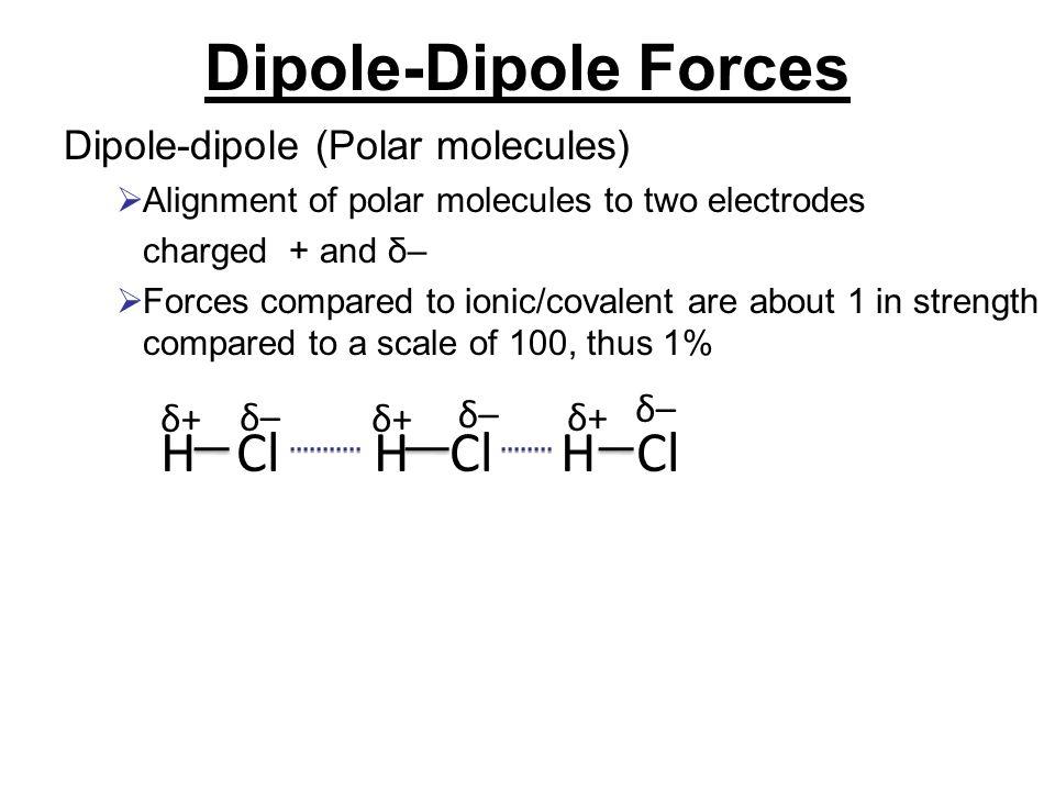 Dipole-Dipole Forces H Cl H Cl H Cl Dipole-dipole (Polar molecules) δ+