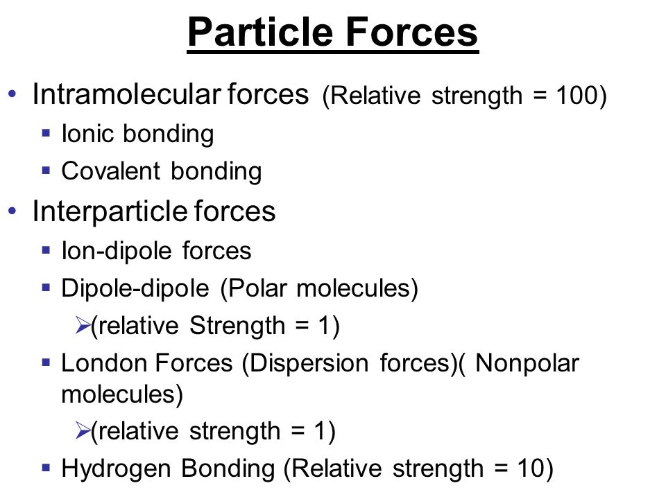 Particle Forces Intramolecular forces (Relative strength = 100)