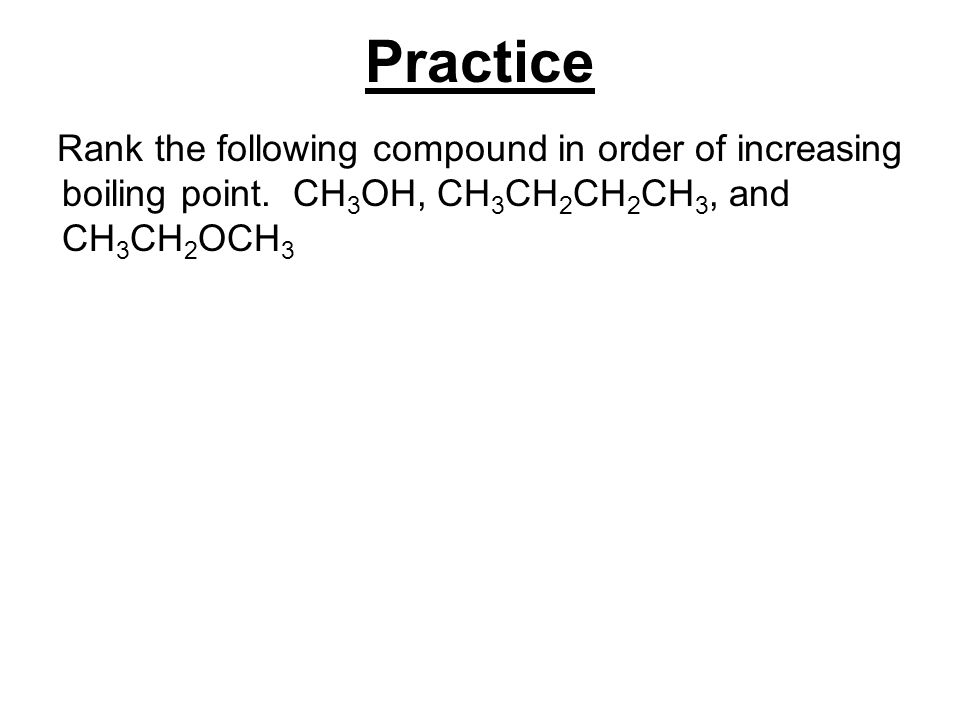 Practice Rank the following compound in order of increasing boiling point.