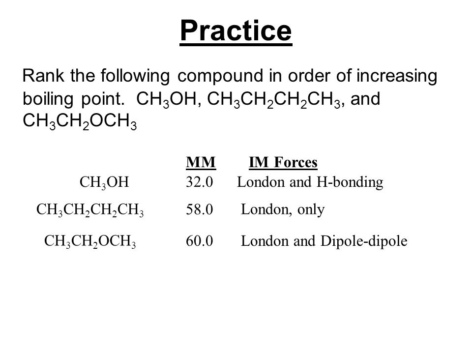 Practice Rank the following compound in order of increasing boiling point. CH3OH, CH3CH2CH2CH3, and CH3CH2OCH3.