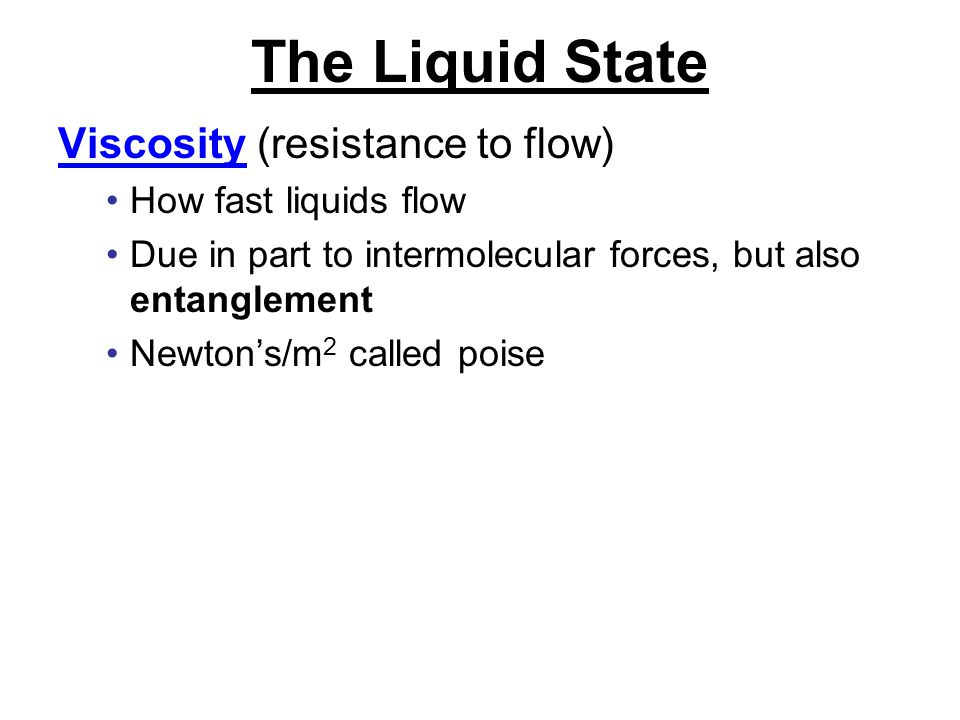The Liquid State Viscosity (resistance to flow) How fast liquids flow