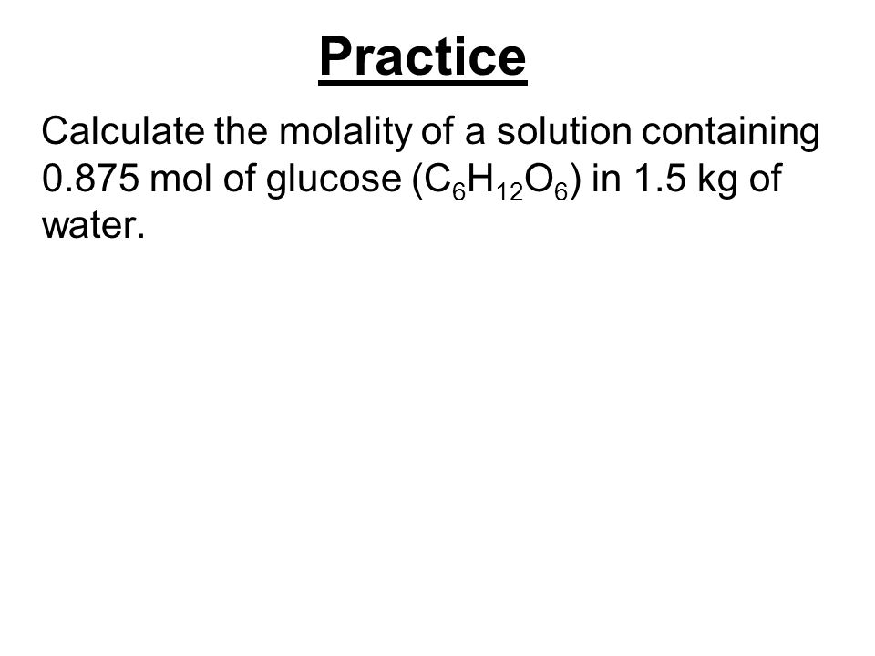 Practice Calculate the molality of a solution containing 0.875 mol of glucose (C6H12O6) in 1.5 kg of water.